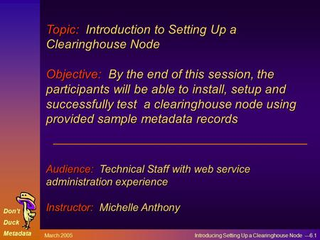 Don't Duck Metadata March 2005 Introducing Setting Up a Clearinghouse Node ---6.1 Topic: Introduction to Setting Up a Clearinghouse Node Objective: By.