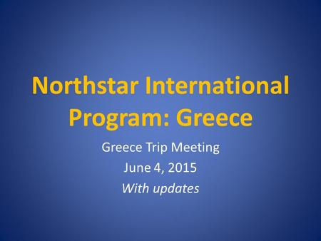 Northstar International Program: Greece Greece Trip Meeting June 4, 2015 With updates.