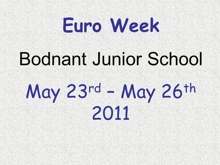 Euro Week Bodnant Junior School May 23 rd – May 26 th 2011.