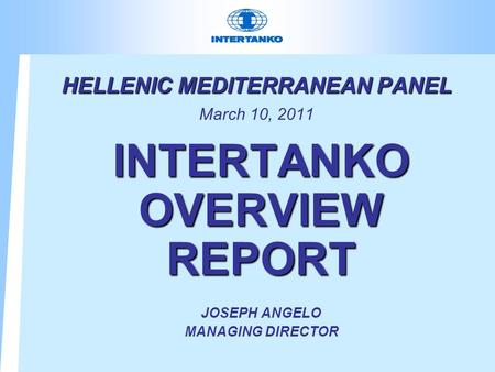 HELLENIC MEDITERRANEAN PANEL HELLENIC MEDITERRANEAN PANEL March 10, 2011 INTERTANKO OVERVIEW REPORT JOSEPH ANGELO MANAGING DIRECTOR.