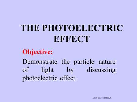 THE PHOTOELECTRIC EFFECT Objective: Demonstrate the particle nature of light by discussing photoelectric effect. Albert EinsteinTM HUJ, www.albert-einstein.netwww.albert-einstein.net.