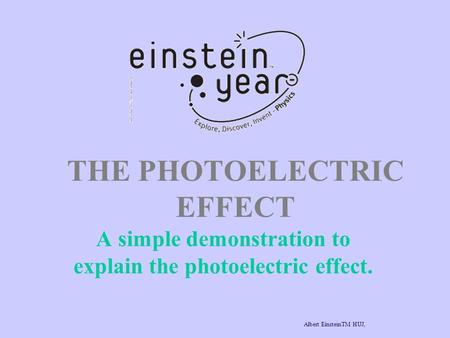 THE PHOTOELECTRIC EFFECT A simple demonstration to explain the photoelectric effect. Albert EinsteinTM HUJ, www.albert-einstein.netwww.albert-einstein.net.