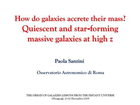 How do galaxies accrete their mass? Quiescent and star - forming massive galaxies at high z Paola Santini THE ORIGIN OF GALAXIES: LESSONS FROM THE DISTANT.