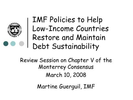 IMF Policies to Help Low-Income Countries Restore and Maintain Debt Sustainability Review Session on Chapter V of the Monterrey Consensus March 10, 2008.
