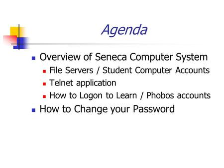 Agenda Overview of Seneca Computer System File Servers / Student Computer Accounts Telnet application How to Logon to Learn / Phobos accounts How to Change.