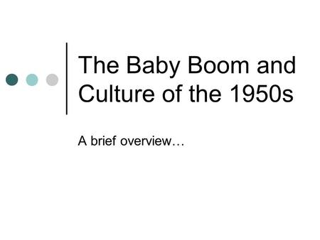 The Baby Boom and Culture of the 1950s A brief overview…
