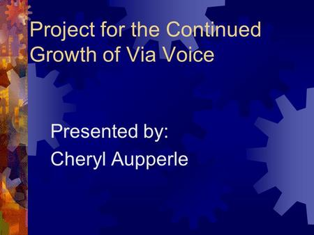Project for the Continued Growth of Via Voice Presented by: Cheryl Aupperle.