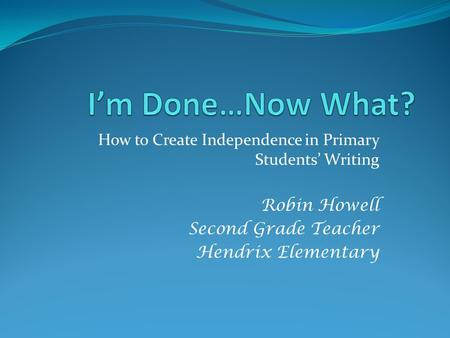 How to Create Independence in Primary Students' Writing Robin Howell Second Grade Teacher Hendrix Elementary.