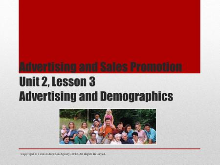 Advertising and Sales Promotion Unit 2, Lesson 3 Advertising and Demographics Copyright © Texas Education Agency, 2012. All Rights Reserved.