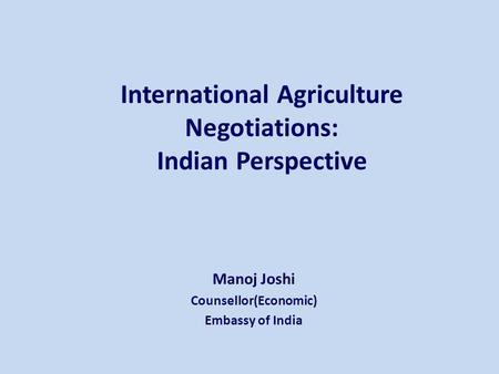 International Agriculture Negotiations: Indian Perspective Manoj Joshi Counsellor(Economic) Embassy of India.