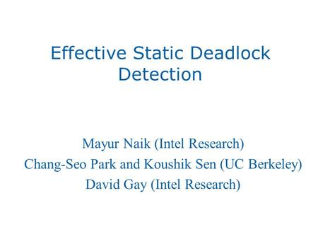 Effective Static Deadlock Detection Mayur Naik (Intel Research) Chang-Seo Park and Koushik Sen (UC Berkeley) David Gay (Intel Research)