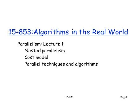 Page1 15-853:Algorithms in the Real World Parallelism: Lecture 1 Nested parallelism Cost model Parallel techniques and algorithms 15-853.