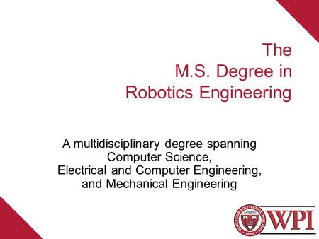 The M.S. Degree in Robotics Engineering A multidisciplinary degree spanning Computer Science, Electrical and Computer Engineering, and Mechanical Engineering.