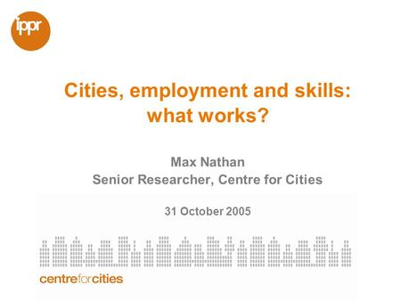 Cities, employment and skills: what works? Max Nathan Senior Researcher, Centre for Cities 31 October 2005.
