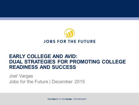 PATHWAYS TO ECONOMIC OPPORTUNITY Joel Vargas Jobs for the Future | December 2015 EARLY COLLEGE AND AVID: DUAL STRATEGIES FOR PROMOTING COLLEGE READINESS.