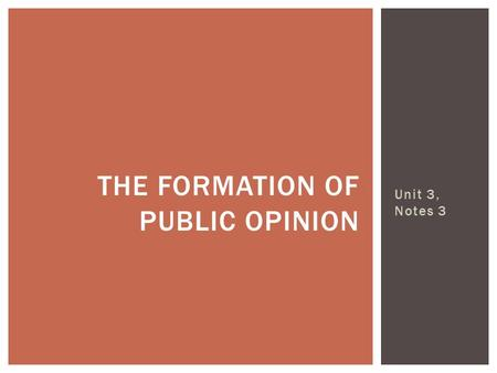 Unit 3, Notes 3 THE FORMATION OF PUBLIC OPINION. Public Opinion – suggests that most American are of the same viewpoints, opinion on a particular subject.