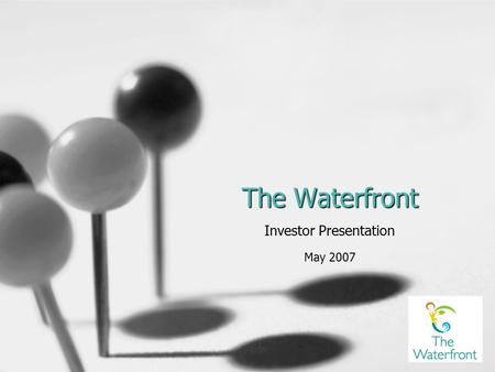 The Waterfront Investor Presentation May 2007. The Team List CEO and key management by name. Include previous accomplishments to show that these are people.