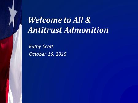 Welcome to All & Antitrust Admonition Kathy Scott October 16, 2015.