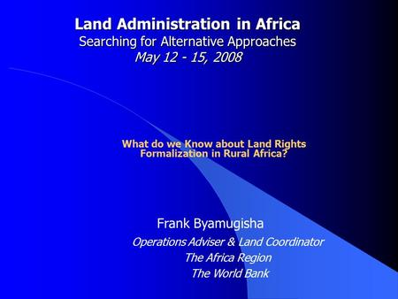 Land Administration in Africa Searching for Alternative Approaches May 12 - 15, 2008 What do we Know about Land Rights Formalization in Rural Africa? Frank.