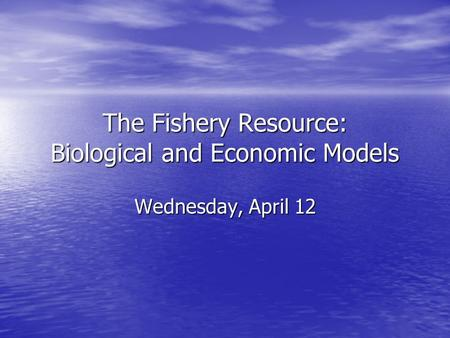 The Fishery Resource: Biological and Economic Models Wednesday, April 12.