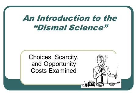 "An Introduction to the ""Dismal Science"" Choices, Scarcity, and Opportunity Costs Examined."
