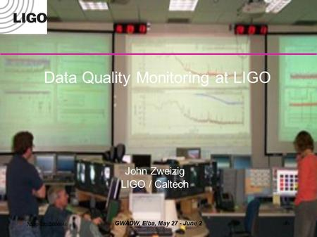 May 29, 2006 GWADW, Elba, May 27 - June 21 LIGO-G0200XX-00-M Data Quality Monitoring at LIGO John Zweizig LIGO / Caltech.