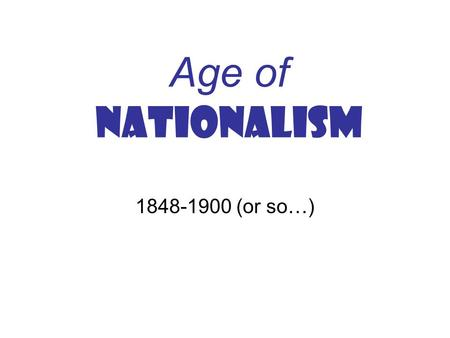Age of NATIONALISM 1848-1900 (or so…). What is Nationalism??? It is NOT: A state! A political entity! Perhaps it IS: Common history? Common Language?