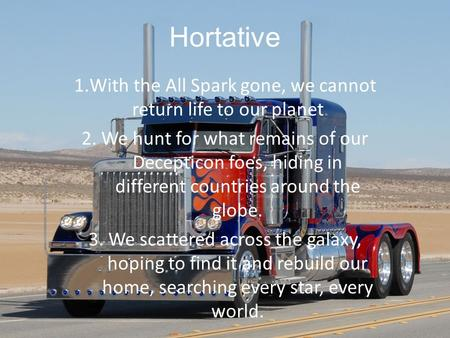Hortative 1.With the All Spark gone, we cannot return life to our planet. 2. We hunt for what remains of our Decepticon foes, hiding in different countries.
