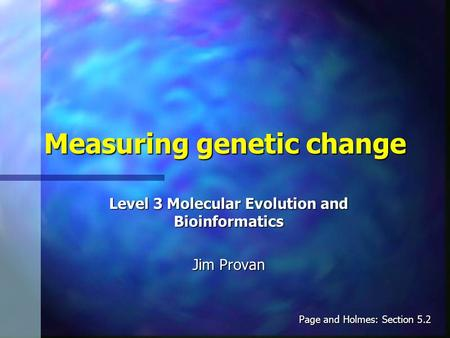 Measuring genetic change Level 3 Molecular Evolution and Bioinformatics Jim Provan Page and Holmes: Section 5.2.