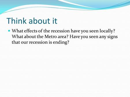 Think about it What effects of the recession have you seen locally? What about the Metro area? Have you seen any signs that our recession is ending?