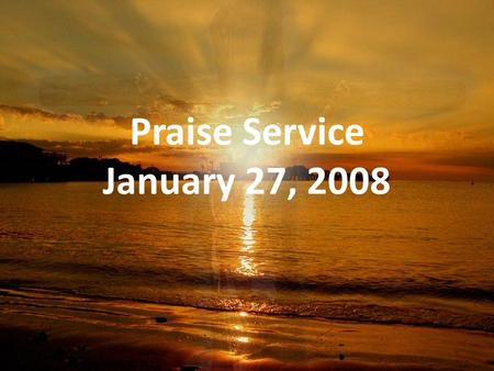 Praise Service January 27, 2008. Order of Service Pre-Service Pre-Service – Let the River Flow Welcome Welcome Worship Worship – Shine, Jesus Shine –