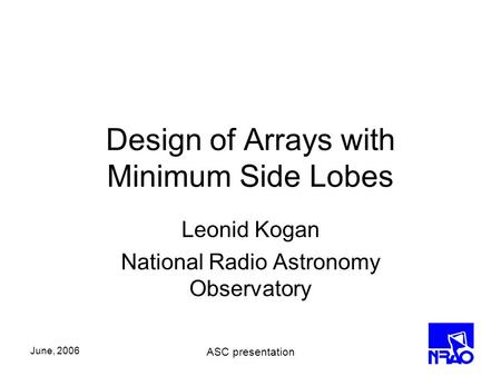 June, 2006 ASC presentation Design of Arrays with Minimum Side Lobes Leonid Kogan National Radio Astronomy Observatory.