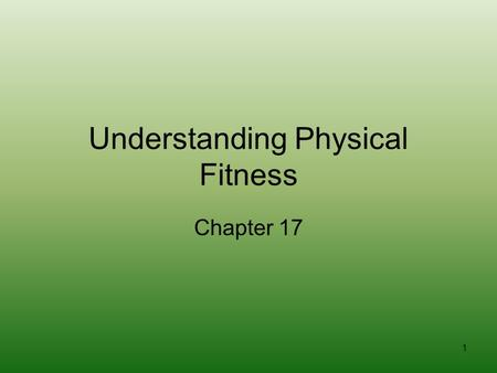 1 Understanding Physical Fitness Chapter 17. 2 What is Physical Fitness? Having the energy and ability to do everything you want and need to do in your.