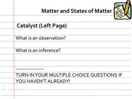 Catalyst (Left Page) What is an observation? What is an inference? ----------------- TURN IN YOUR MULTIPLE CHOICE QUESTIONS IF YOU HAVEN'T ALREADY! Matter.