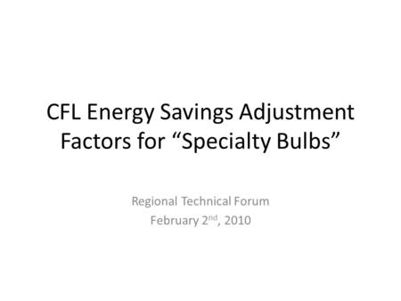 "CFL Energy Savings Adjustment Factors for ""Specialty Bulbs"" Regional Technical Forum February 2 nd, 2010."