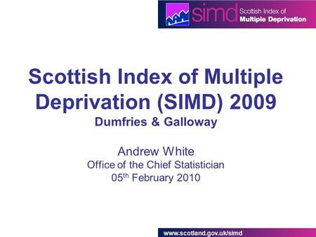 Www.scotland.gov.uk/simd Scottish Index of Multiple Deprivation (SIMD) 2009 Dumfries & Galloway Andrew White Office of the Chief Statistician 05 th February.