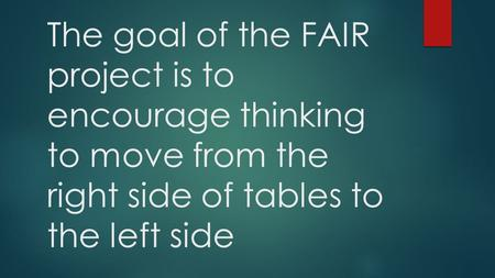 The goal of the FAIR project is to encourage thinking to move from the right side of tables to the left side.
