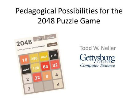 Pedagogical Possibilities for the 2048 Puzzle Game Todd W. Neller.