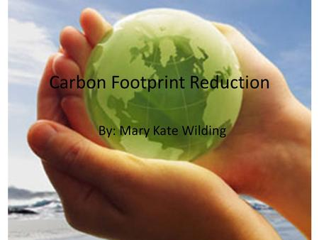 Carbon Footprint Reduction By: Mary Kate Wilding.