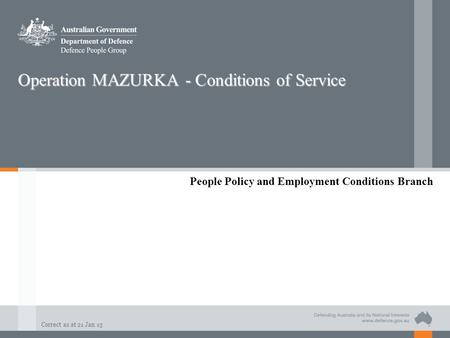 Correct as at 21 Jan 13 Operation MAZURKA - Conditions of Service People Policy and Employment Conditions Branch.