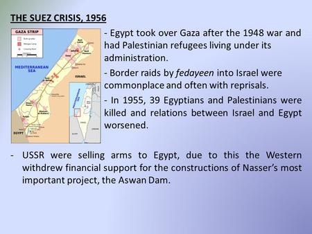 THE SUEZ CRISIS, 1956 - Egypt took over Gaza after the 1948 war and had Palestinian refugees living under its administration. - Border raids by fedayeen.