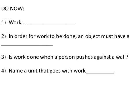 DO NOW: 1)Work = _________________ 2)In order for work to be done, an object must have a __________________ 3)Is work done when a person pushes against.