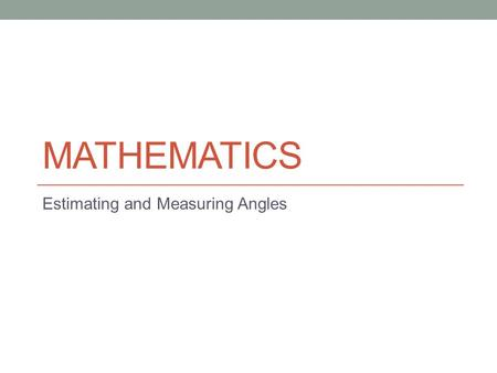 MATHEMATICS Estimating and Measuring Angles. Aims of the Lesson By the end of the lesson you should be able to… recognise the type and therefore size.