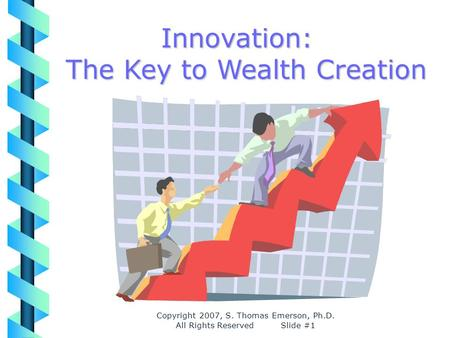 Copyright 2007, S. Thomas Emerson, Ph.D. All Rights Reserved Slide #1 Innovation: The Key to Wealth Creation.