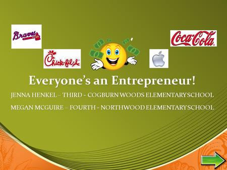 Everyone's an Entrepreneur! JENNA HENKEL – THIRD - COGBURN WOODS ELEMENTARY SCHOOL MEGAN MCGUIRE – FOURTH - NORTHWOOD ELEMENTARY SCHOOL.