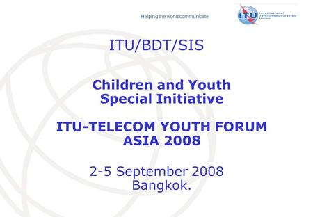 Helping the world communicate ITU/BDT/SIS Children and Youth Special Initiative ITU-TELECOM YOUTH FORUM ASIA 2008 2-5 September 2008 Bangkok.