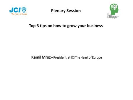 Plenary Session Kamil Mroz – President, at JCI The Heart of Europe Top 3 tips on how to grow your business.