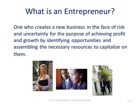 What is an Entrepreneur? One who creates a new business in the face of risk and uncertainty for the purpose of achieving profit and growth by identifying.