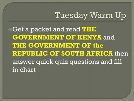  Get a packet and read THE GOVERNMENT OF KENYA and THE GOVERNMENT OF the REPUBLIC OF SOUTH AFRICA then answer quick quiz questions and fill in chart.