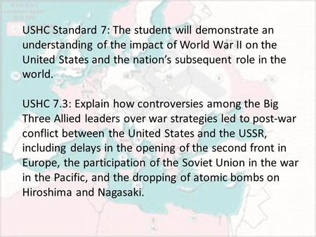 USHC Standard 7: The student will demonstrate an understanding of the impact of World War II on the United States and the nation's subsequent role in the.
